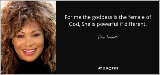 """Tina Turner quote: """"For me, the Goddess is the female of God, She is powerful, if different."""