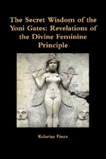 The Secret Wisdom of the Yoni Gates: Revelations of the Divine Feminine Principle by Kelarius Finex